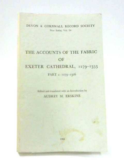 The Accounts of the Fabric of Exeter Cathedral: 1279-1326 Pt. 1 By A.M. Erskine (ed)