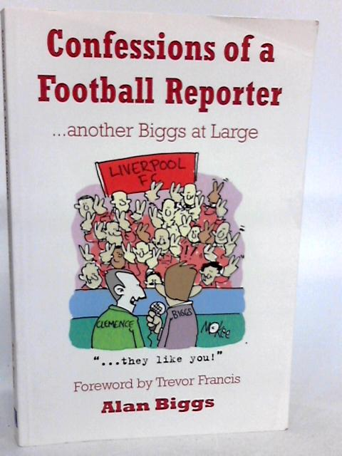 Confessions of a Football Reporter: Another Biggs at Large by Biggs, Alan