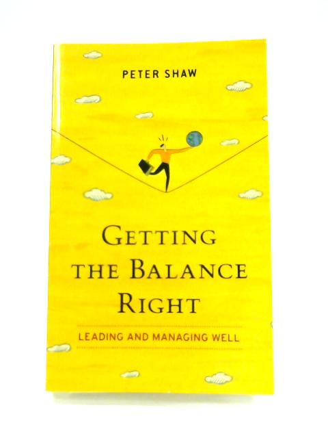 Getting the Balance Right: Leading and Managing Well by Peter Shaw