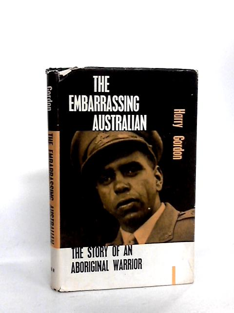 The Embarrassing Australian: The story of an Aboriginal Warrior by Gordon, Harry