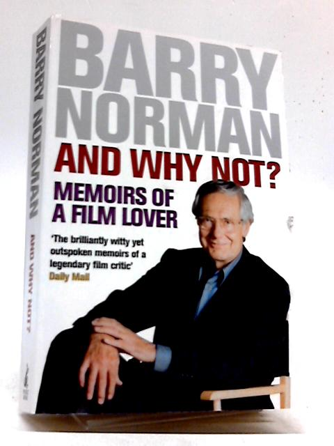 And Why Not?: Memoirs of a Film Lover: Written by Barry Norman, 2003 Edition, (New edition) Publisher: Pocket Books [Paperback] by Barry Norman
