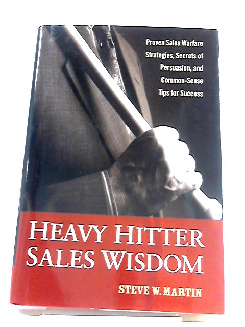 Heavy Hitter Sales Wisdom: Proven Sales Warfare Strategies, Secrets of Persuasion, and Common-sense Tips for Success By Steve W. Martin