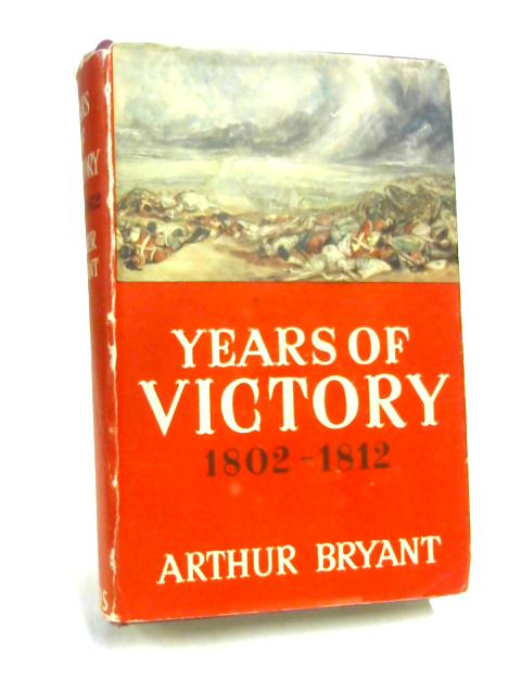 Years of Victory, 1802-1812 by Arthur Bryant