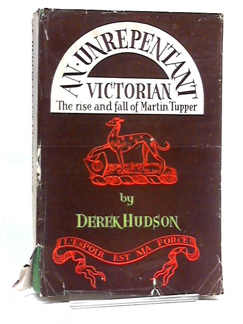 An Unrepentant Victorian: The Rise and Fall of Martin Tupper by Derek Hudson