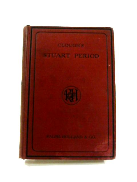 History of the Stuart Period, 1603-1714 by Charles Clough