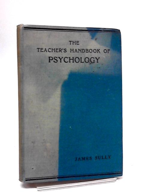 The Teacher's Handbook Of Psychology by Sully, J