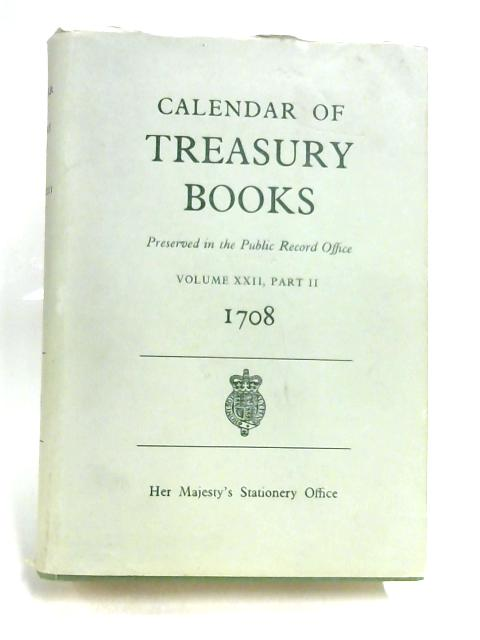 Calendar of Treasury Books 1708 Preserved in the Public Record Office Vol XXII Part II by W A Shaw