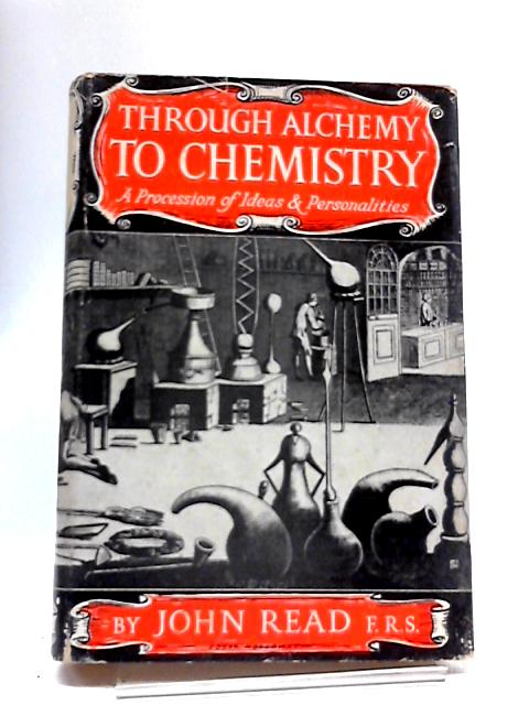 Through Alchemy To Chemistry: A Procession of Ideas & Personalities by John Read