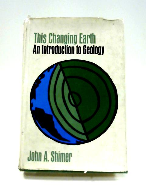This Changing Earth: Introduction to Geology by J.A. Shimer