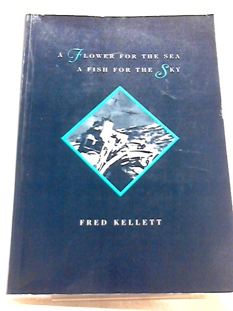 Flower for the Sea, a Fish for the Sky by Fred Kellett