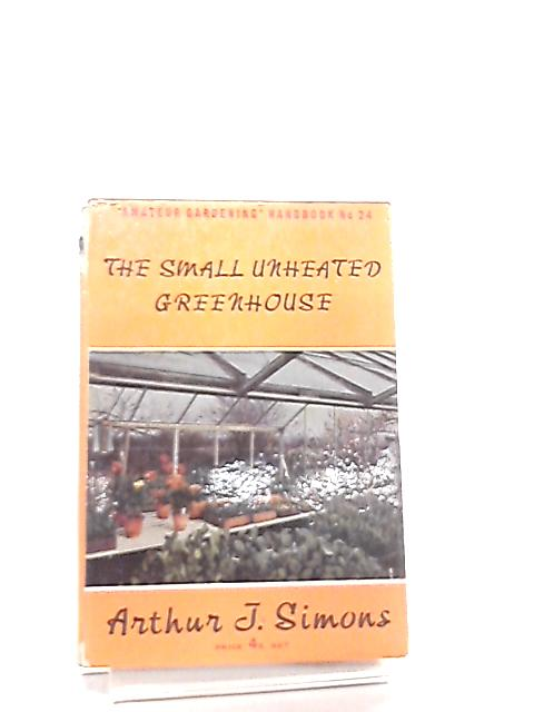 The Small Unheated Greenhouse by Arthur J. Simons