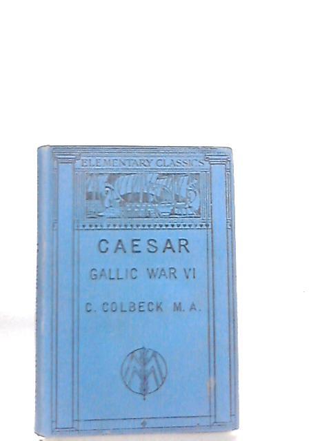 Gai Iuli Caesaris De Bello Gallico Commentariorum VI By C. Colbeck