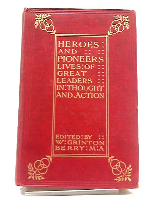Heroes and Pioneers : Lives of Great Leaders in Thought and Action by Berry. W Grinton.