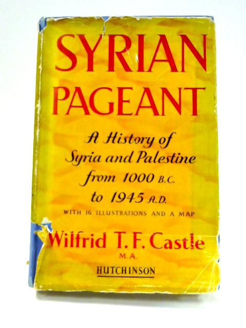 Syrian Pageant: The History Of Syria And Palestine by Wilfred T.F. Castle