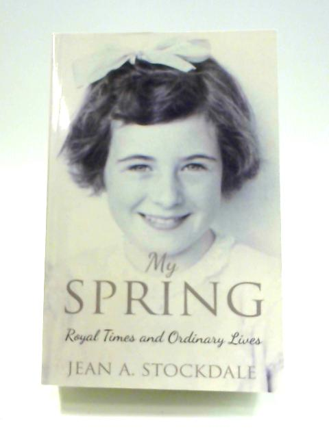 My Spring: Royal Times and Ordinary Lives by Jean A. Stockdale