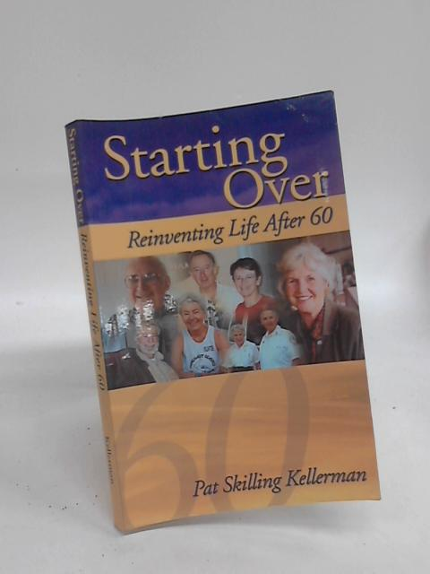 Starting Over: Reinventing Life After 60 by Pat Skilling Kellerman