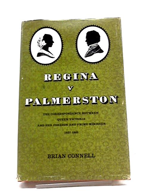Regina V. Palmerston. The Correspondence between Queen Victoria and Her Foreign and Prime Minister, 1837-1865 by Brian Connell