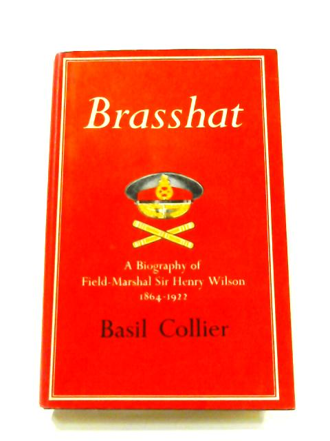 Brasshat: A Biography of Field-Marshal Sir Henry Wilson by Basil Collier