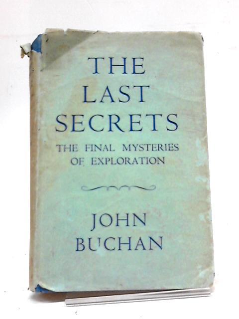 The Last Secrets: The Final Mysteries of Exploration by John Buchan