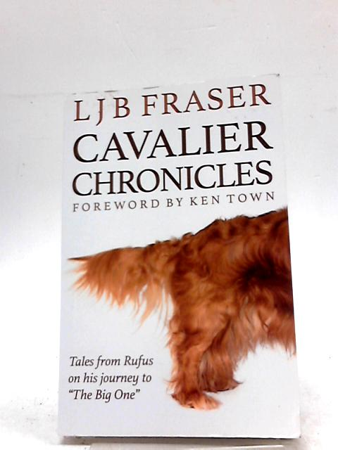 Cavalier Chronicles: Tales from Rufus on His Journey to the Big One by Fraser, L. J. B.