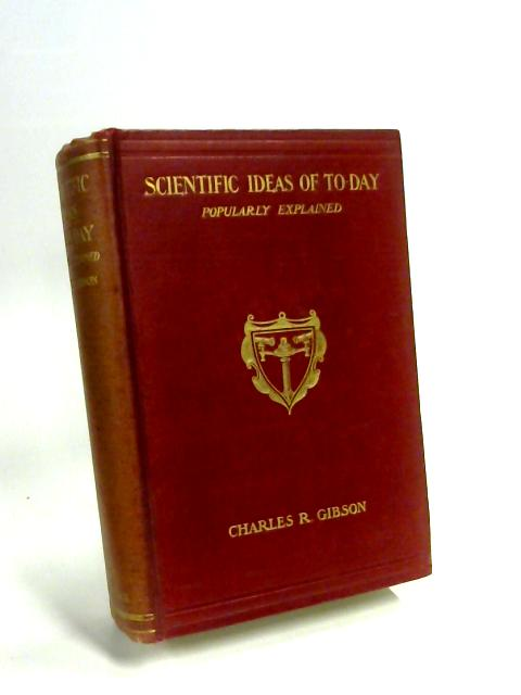 Scientific Ideas of To-day: a Popular Account of the Nature of Matter; Electricity; Light; Heat; &c. &c. In Non-Technical Language by Charles R. Gibson