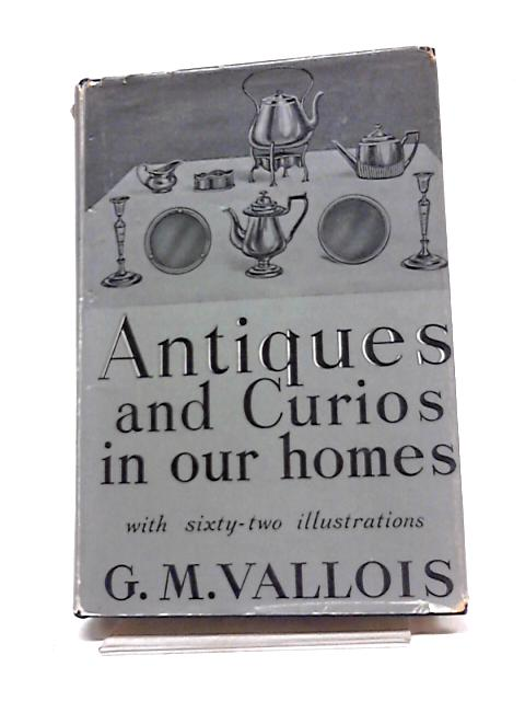 Antiques And Curios In Our Homes by G.M. Vallois