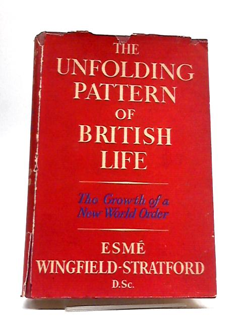The Unfolding Pattern of British Life: The Growth of A New World Order by Esme Wingfield-Stratford