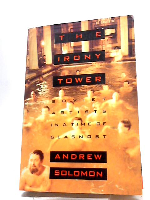 The Irony Tower: Soviet Artists in a Time of Glasnost by Solomon, Andrew