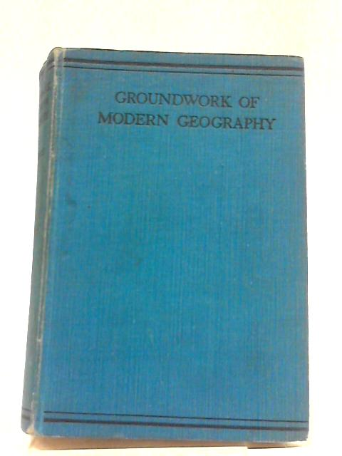 The Groundwork of Modern Geograhy: An Introduction To The Science of Geography by Albert Wilmore