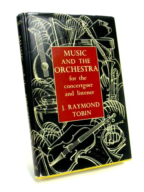 Music and the Orchestra for the Concert-Goer & Listener by J Raymond Tobin