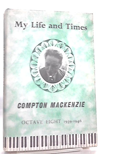 My Life and Times, 1939-1946 Octave Eight By Compton Mackenzie