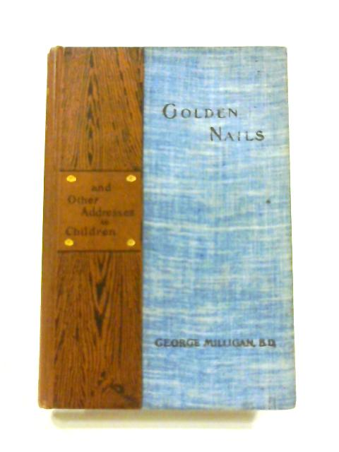 Golden Nails and Other Addresses to Children by Rev. G. Milligan