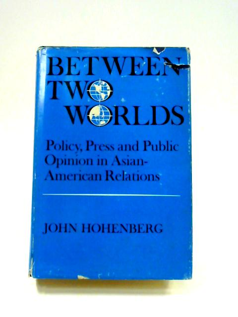 Between Two Worlds: Policy, Press and Public Opinion in Asian-American Relations by John Hohenberg