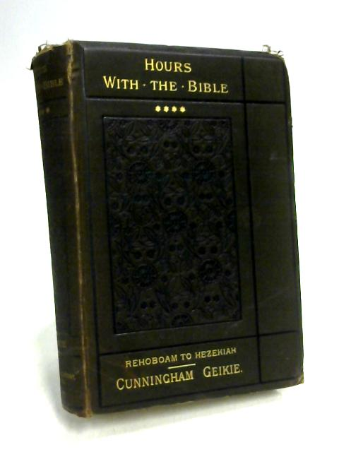 Hours With The Bible From Rehoboam To Hezekiah Volume IV by Geikie