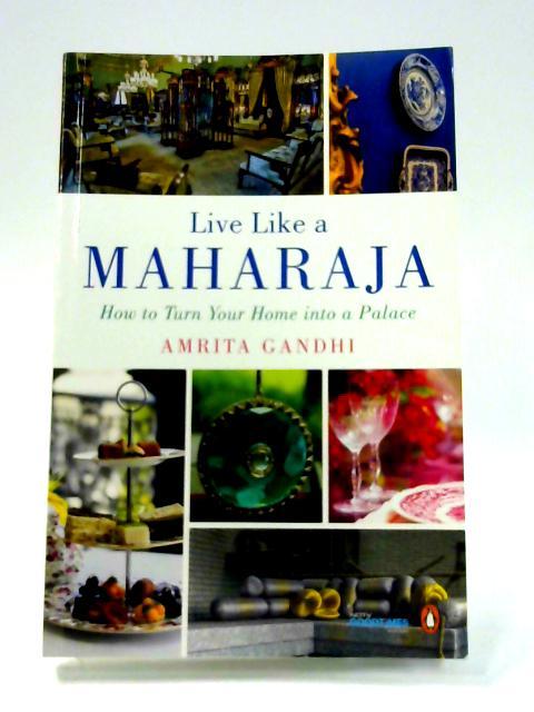 Live Like a Maharaja by Amrita Gandhi