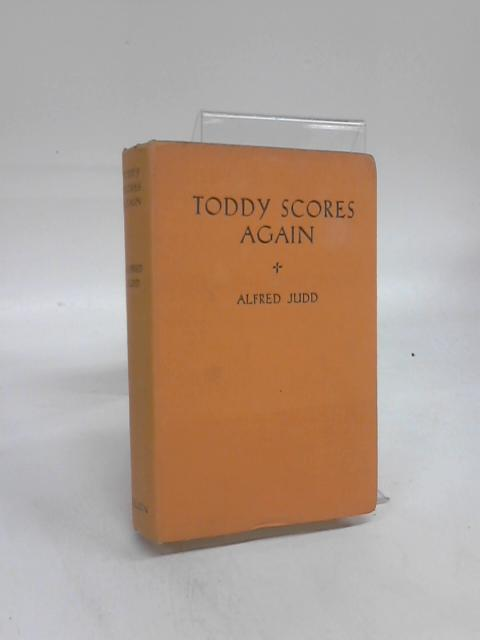 Toddy Scores Again: Being the school adventures of no ordinary boy By Alfred Judd
