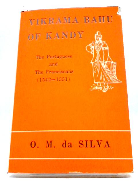 Vikrama Bahu of Kandy: the Portuguese and the Franciscans, 1542-1551, By Da Silva, O. M