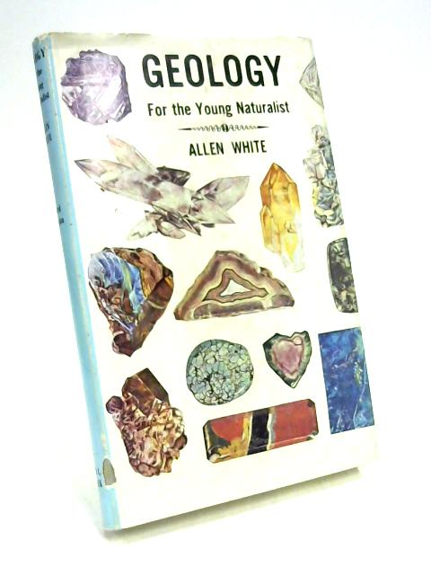 Geology: For The Young Naturalist By Allen White