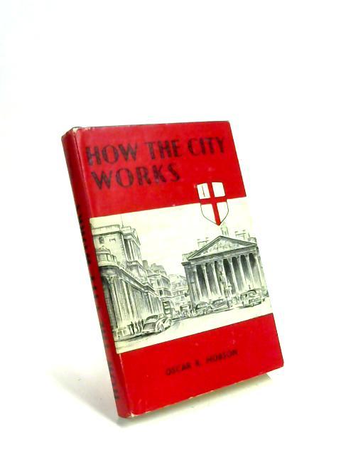 How the City works. By Sir Oscar Hobson