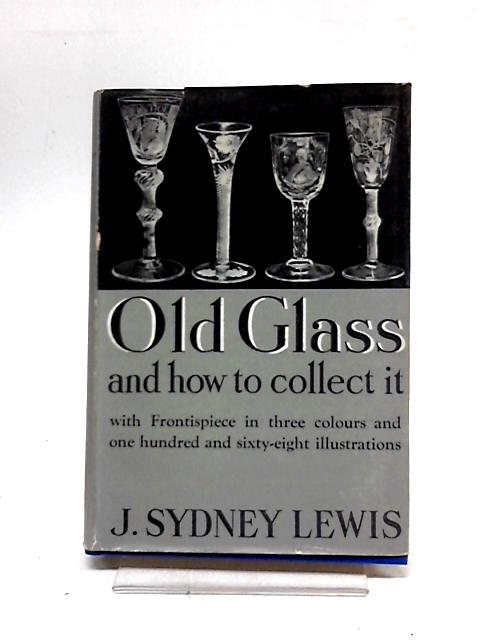 Old Glass and How to Collect it by Lewis, J.Sydney