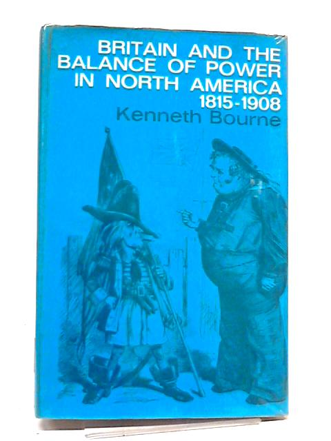 Britain And The Balance of Power in North America, 1815-1908 by Kenneth Bourne