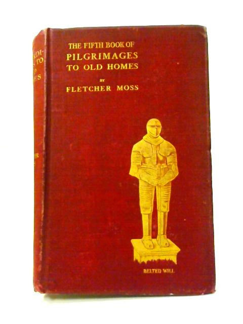The Fifth Book of Pilgrimages to Old Homes by Fletcher Moss
