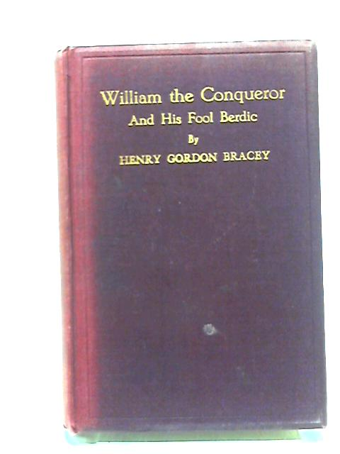 William the Conqueror And His Fool Berdic. A Play In Three Acts by Henry Gordon Bracey