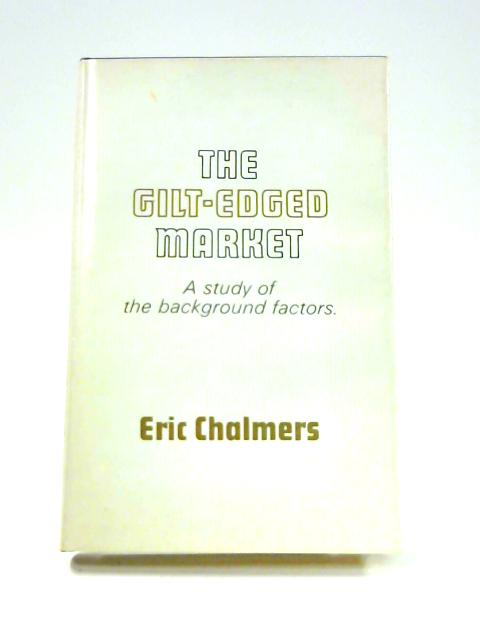The Gilt-Edged Market: A Study of the Background Factors By Eric Chalmers