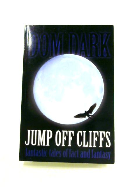 Jump off Cliffs: Fantastic Tales of Fact and Fantasy By Dom Dark