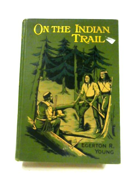 On the Indian Trail: and Other Stories of Missionary Work Among the Cree and Salteaux Indians By E.R. Young