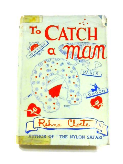 To Catch a Man By Rehna Cloete