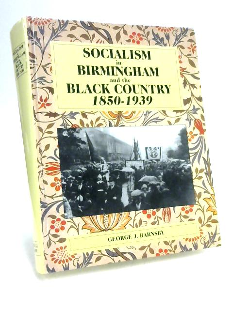 Socialism in Birmingham & the Black Country, 1850-1939 by G. J. Barnsby