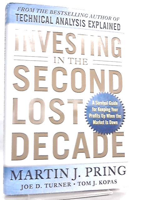 Investing in the Second Lost Decade, A Survival Guide for Keeping Your Profits Up When the Market Is Down by Martin J. Pring, Joe D. Turner, Tom J. Kopas
