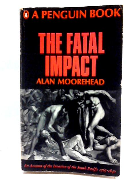 The Fatal Impact: An Account of The Invasion of The South Pacific,1767-1840 by Alan Moorehead